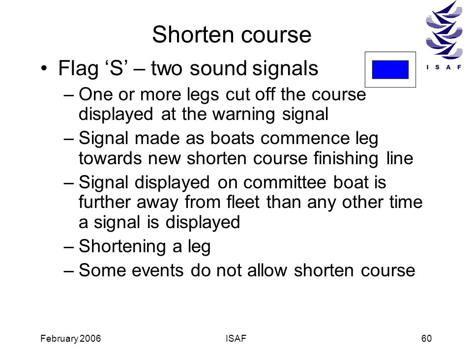 February 2006ISAF60 Shorten course Flag S – two sound signals –One or more legs cut off the course displayed at the warning signal –Signal made as boa