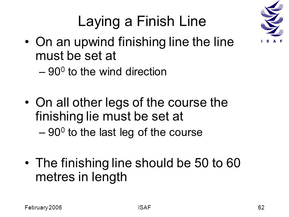 February 2006ISAF62 Laying a Finish Line On an upwind finishing line the line must be set at –90 0 to the wind direction On all other legs of the cour