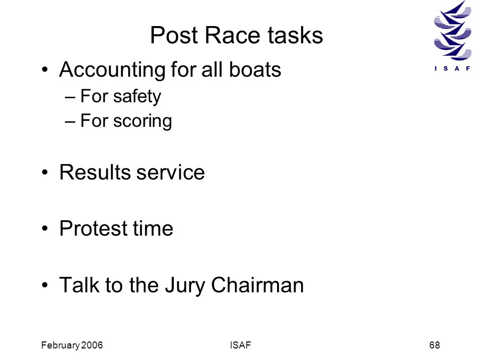 February 2006ISAF68 Post Race tasks Accounting for all boats –For safety –For scoring Results service Protest time Talk to the Jury Chairman