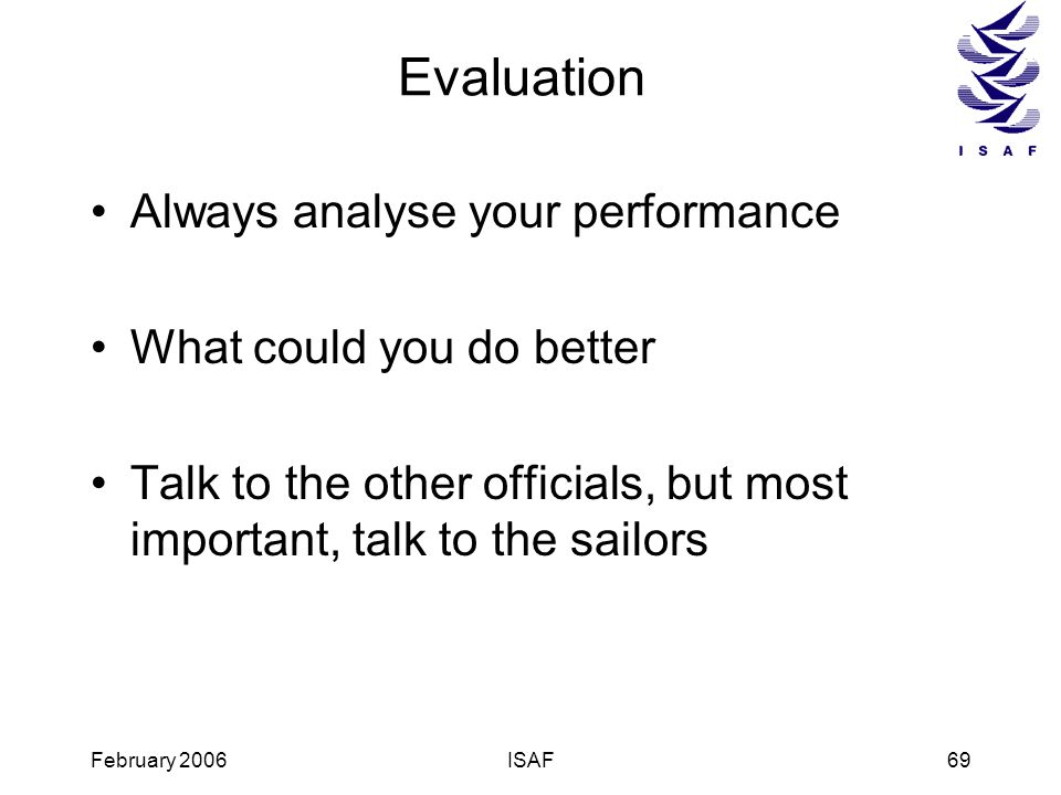 February 2006ISAF69 Evaluation Always analyse your performance What could you do better Talk to the other officials, but most important, talk to the s