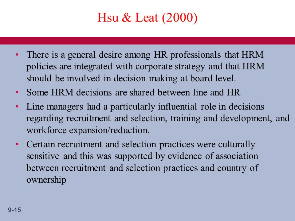 9-15 Hsu & Leat (2000) There is a general desire among HR professionals that HRM policies are integrated with corporate strategy and that HRM should be involved in decision making at board level.