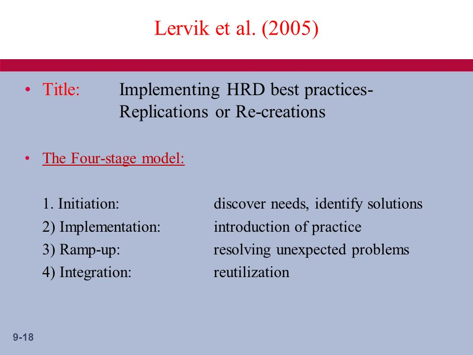 9-18 Lervik et al. (2005) Title:Implementing HRD best practices- Replications or Re-creations The Four-stage model: 1. Initiation: discover needs, ide