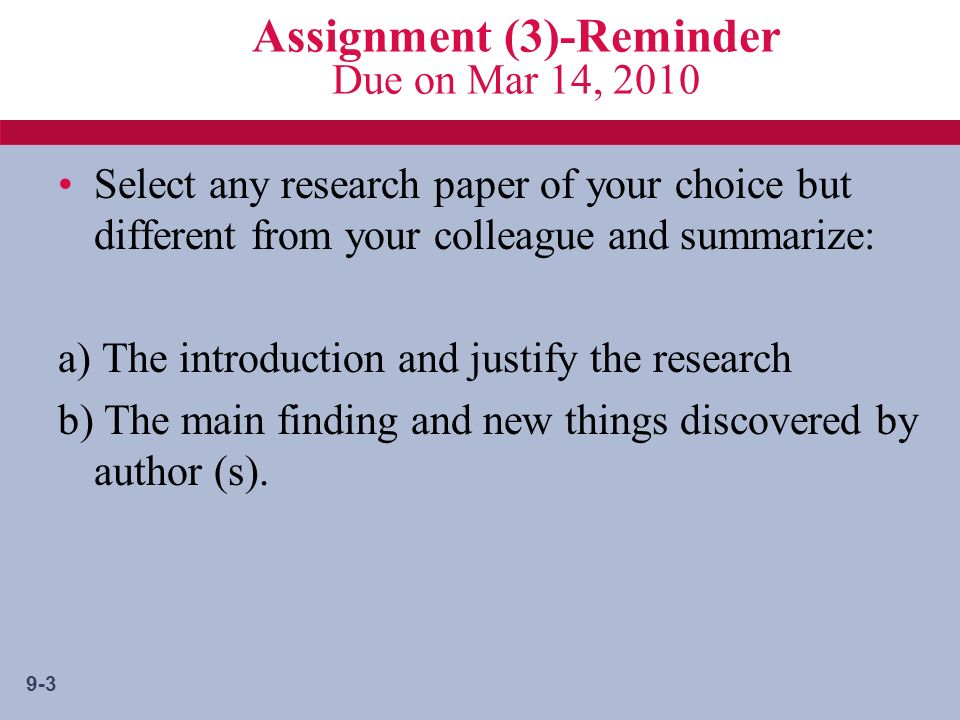 9-3 Assignment (3)-Reminder Due on Mar 14, 2010 Select any research paper of your choice but different from your colleague and summarize: a) The introduction and justify the research b) The main finding and new things discovered by author (s).