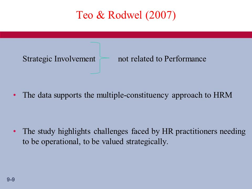9-9 Teo & Rodwel (2007) Strategic Involvement not related to Performance The data supports the multiple-constituency approach to HRM The study highlights challenges faced by HR practitioners needing to be operational, to be valued strategically.