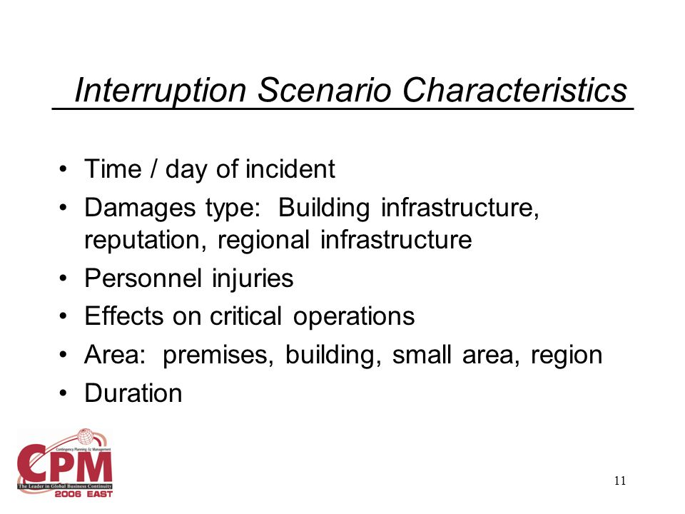 11 Interruption Scenario Characteristics Time / day of incident Damages type: Building infrastructure, reputation, regional infrastructure Personnel injuries Effects on critical operations Area: premises, building, small area, region Duration