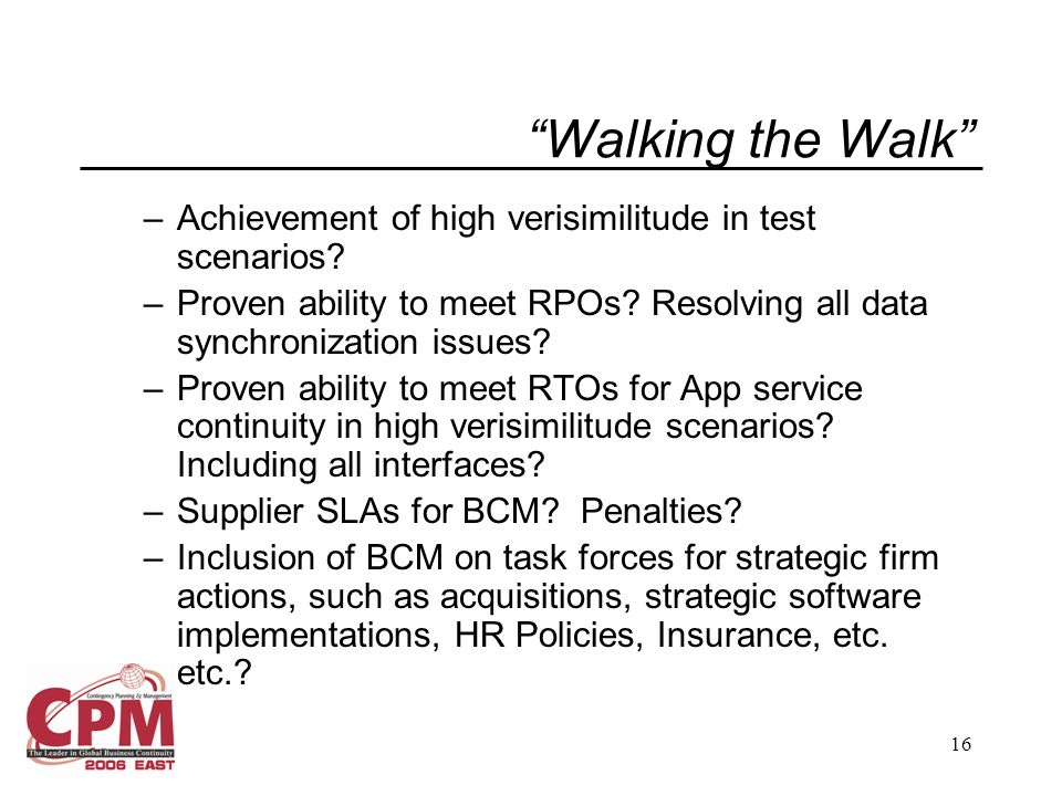 16 Walking the Walk –Achievement of high verisimilitude in test scenarios? –Proven ability to meet RPOs? Resolving all data synchronization issues? –P