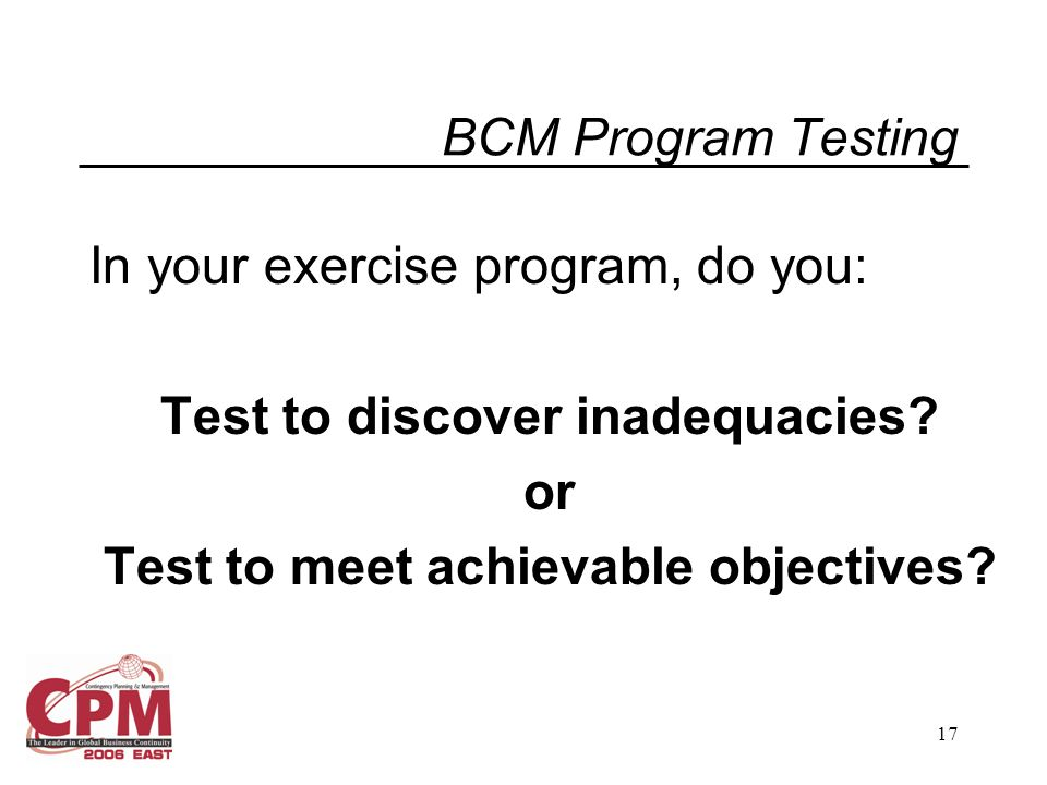 17 BCM Program Testing In your exercise program, do you: Test to discover inadequacies.