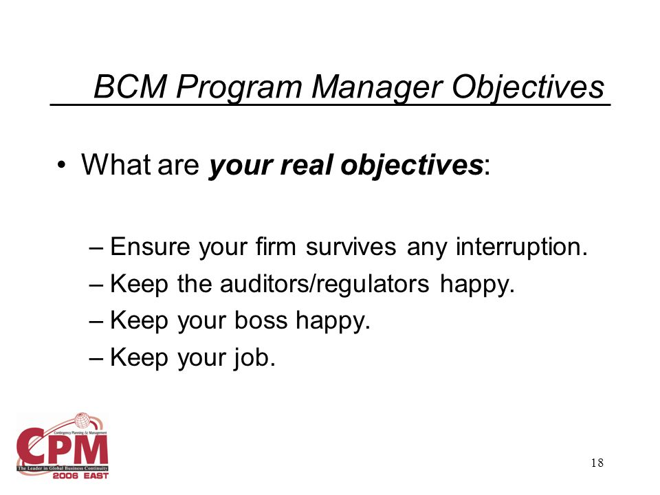 18 BCM Program Manager Objectives What are your real objectives: –Ensure your firm survives any interruption. –Keep the auditors/regulators happy. –Ke