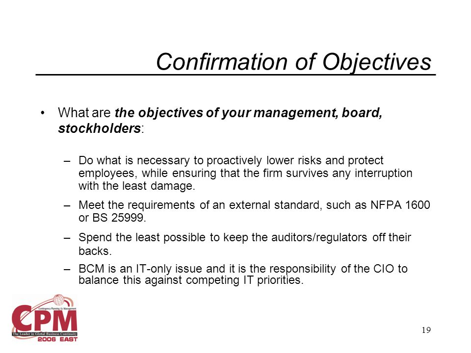 19 Confirmation of Objectives What are the objectives of your management, board, stockholders: –Do what is necessary to proactively lower risks and protect employees, while ensuring that the firm survives any interruption with the least damage.