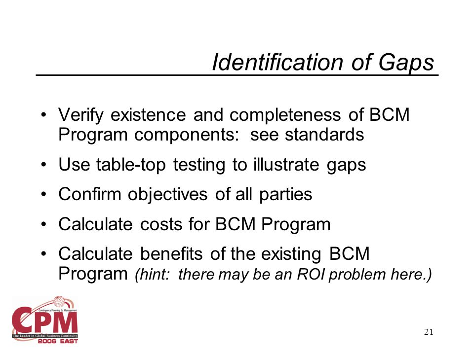 21 Identification of Gaps Verify existence and completeness of BCM Program components: see standards Use table-top testing to illustrate gaps Confirm objectives of all parties Calculate costs for BCM Program Calculate benefits of the existing BCM Program (hint: there may be an ROI problem here.)