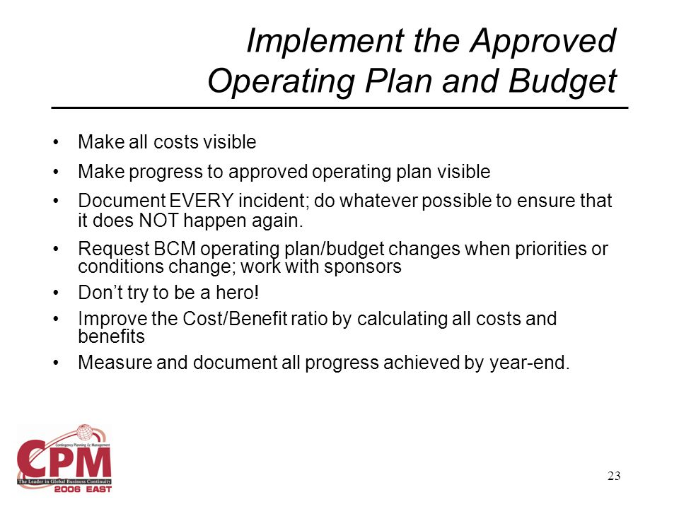 23 Implement the Approved Operating Plan and Budget Make all costs visible Make progress to approved operating plan visible Document EVERY incident; do whatever possible to ensure that it does NOT happen again.