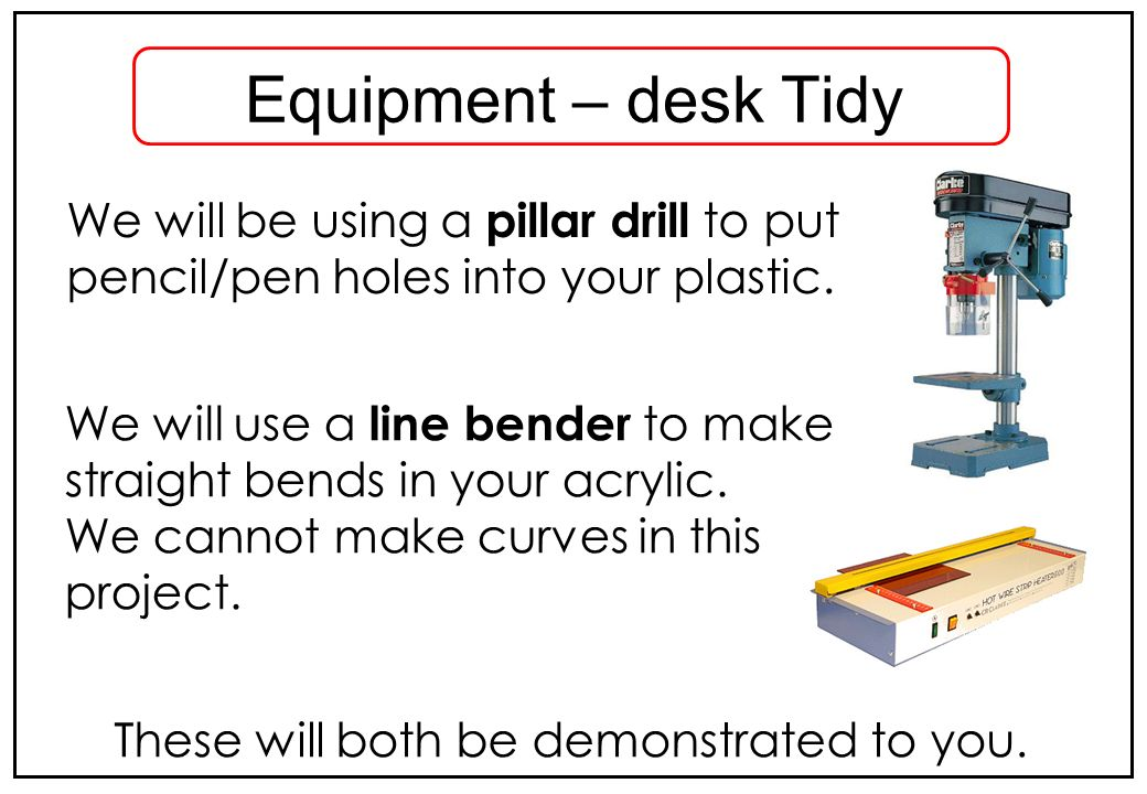 We will be using a pillar drill to put pencil/pen holes into your plastic. Equipment – desk Tidy We will use a line bender to make straight bends in y