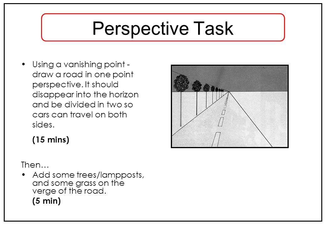 Perspective Task Using a vanishing point - draw a road in one point perspective. It should disappear into the horizon and be divided in two so cars ca