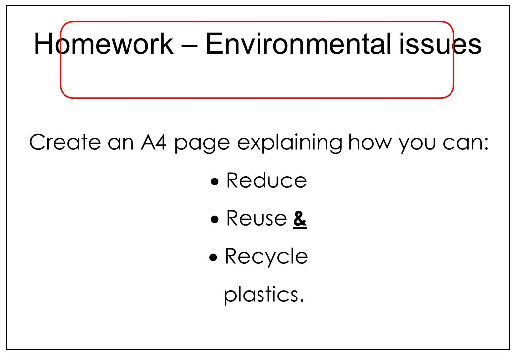 Create an A4 page explaining how you can: Reduce Reuse & Recycle plastics. Homework – Environmental issues