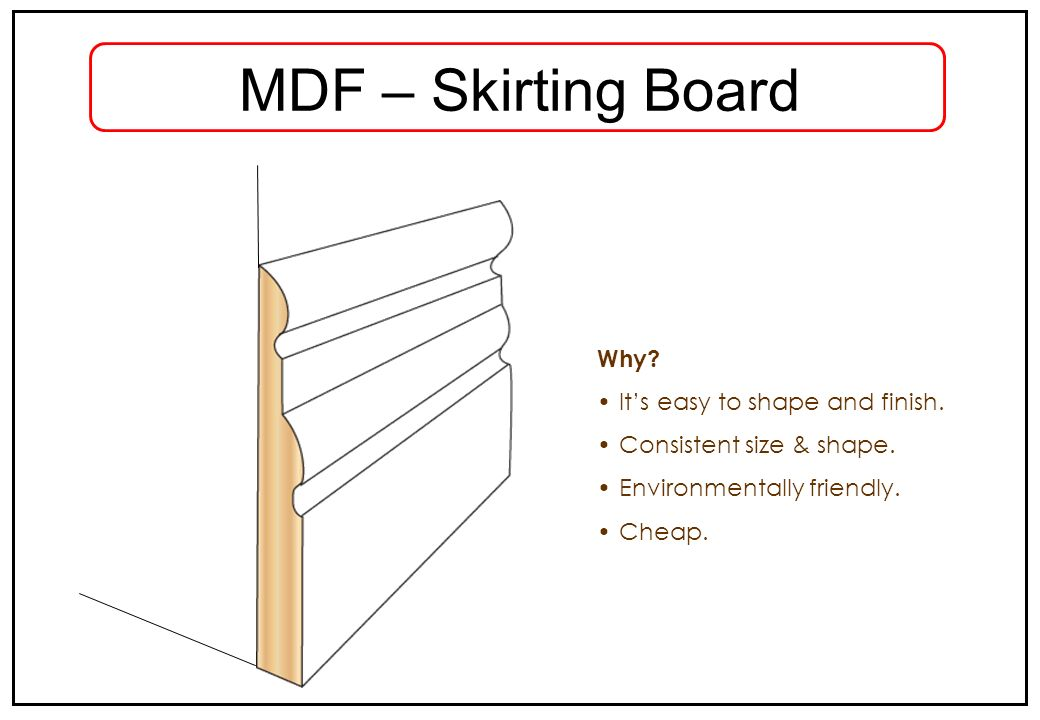 MDF – Skirting Board Why? Its easy to shape and finish. Consistent size & shape. Environmentally friendly. Cheap.