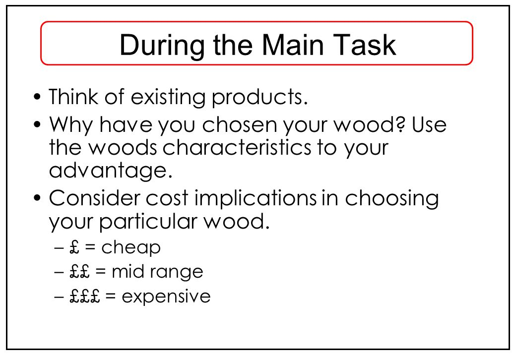 During the Main Task Think of existing products. Why have you chosen your wood? Use the woods characteristics to your advantage. Consider cost implica