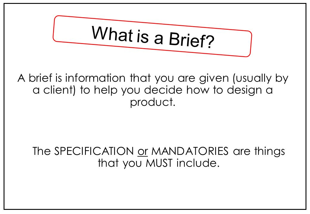 A brief is information that you are given (usually by a client) to help you decide how to design a product. What is a Brief? The SPECIFICATION or MAND