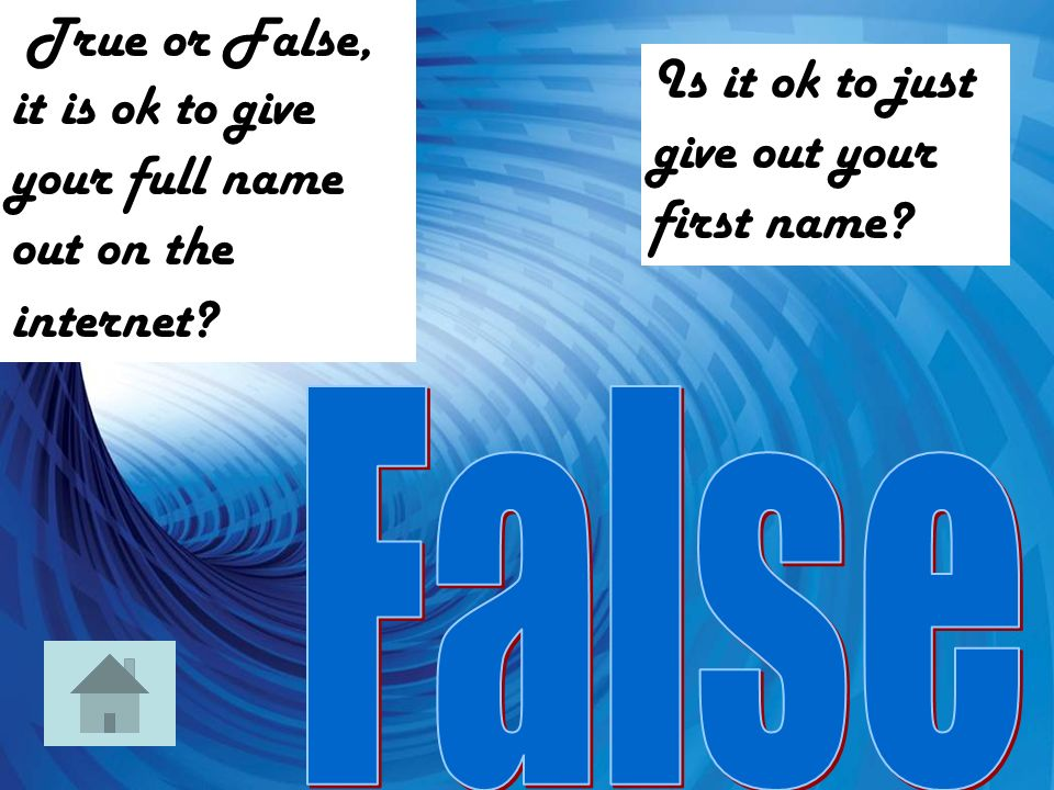 True or False, it is ok to give your full name out on the internet.