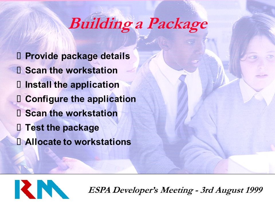 ESPA Developers Meeting - 3rd August 1999 Building a Package Provide package details Scan the workstation Install the application Configure the application Scan the workstation Test the package Allocate to workstations