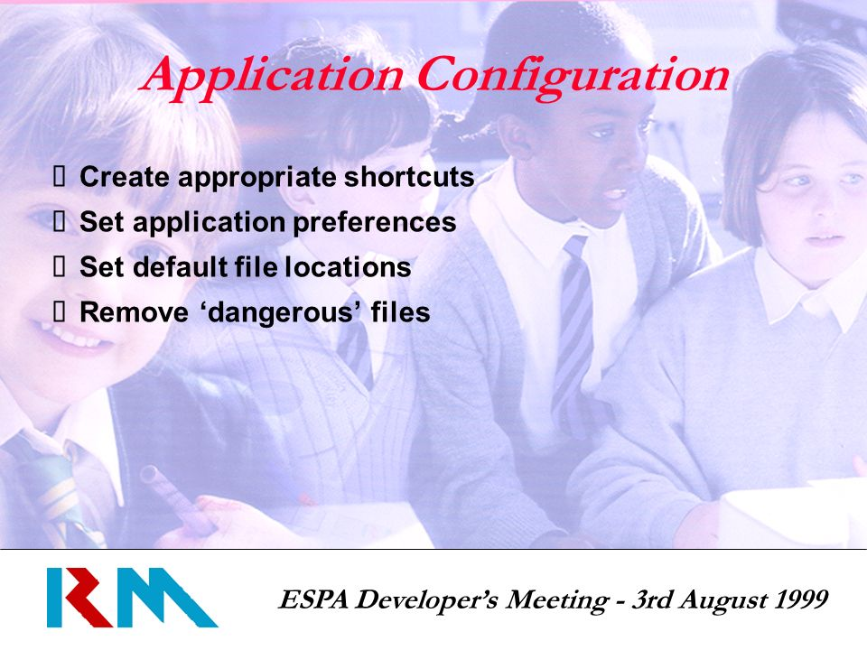 ESPA Developers Meeting - 3rd August 1999 Application Configuration Create appropriate shortcuts Set application preferences Set default file locations Remove dangerous files