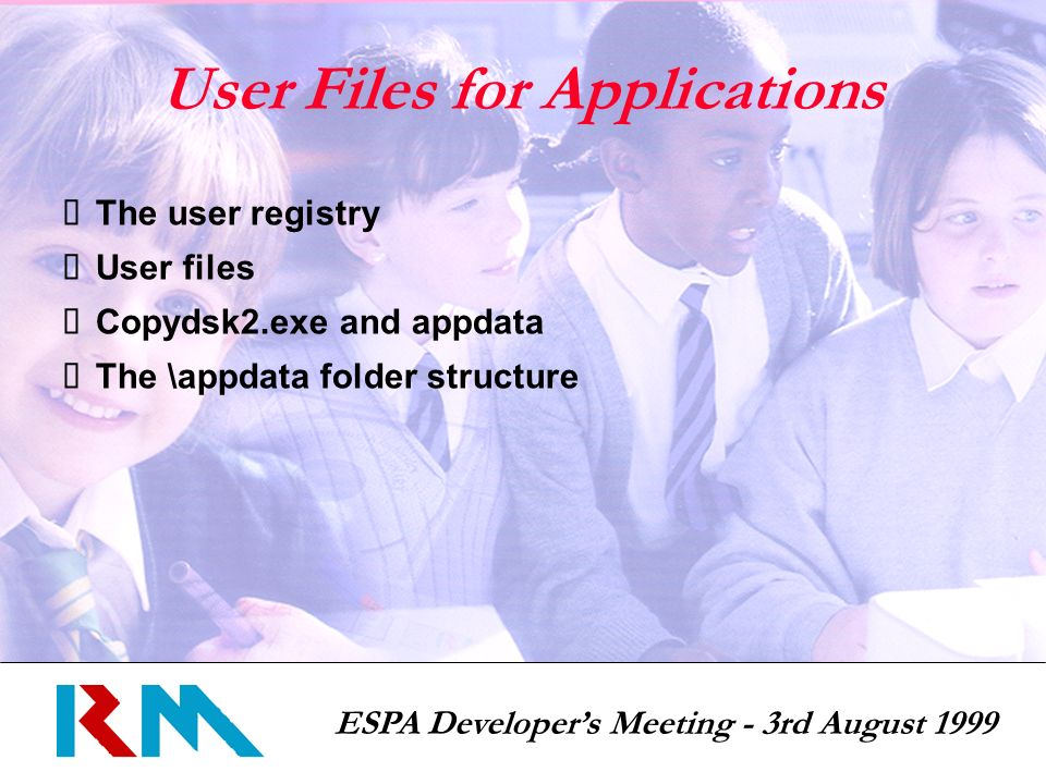 ESPA Developers Meeting - 3rd August 1999 User Files for Applications The user registry User files Copydsk2.exe and appdata The \appdata folder structure