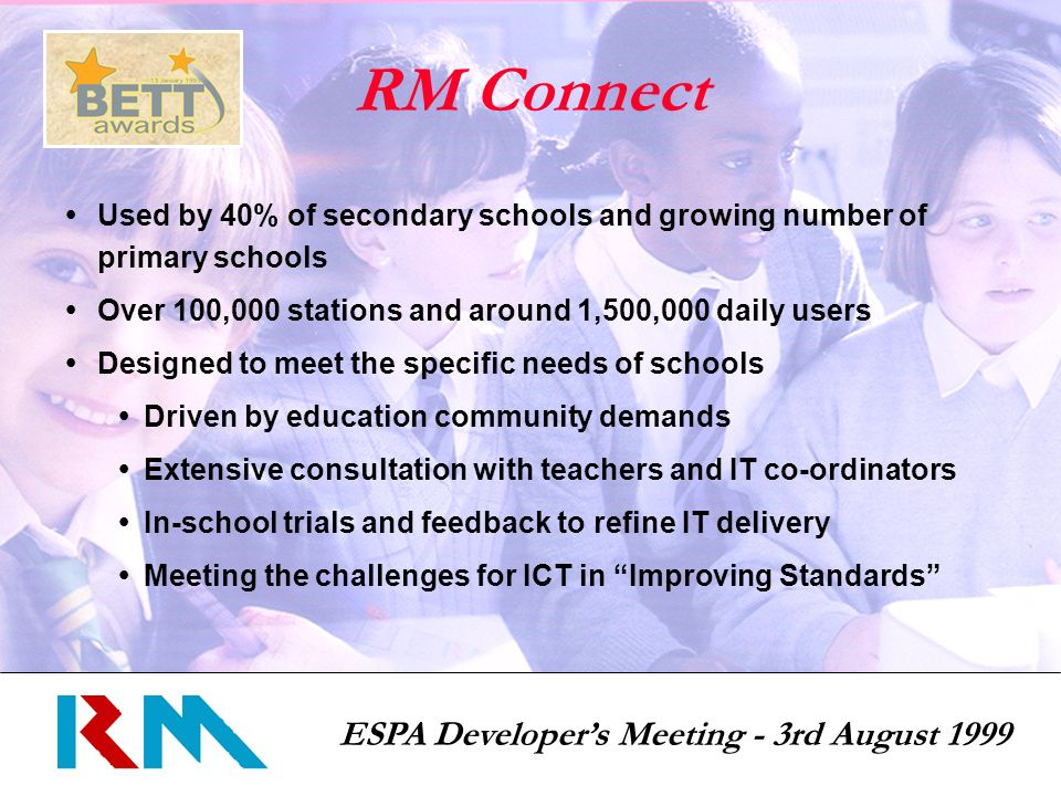 ESPA Developers Meeting - 3rd August 1999 RM Connect Used by 40% of secondary schools and growing number of primary schools Over 100,000 stations and around 1,500,000 daily users Designed to meet the specific needs of schools Driven by education community demands Extensive consultation with teachers and IT co-ordinators In-school trials and feedback to refine IT delivery Meeting the challenges for ICT in Improving Standards