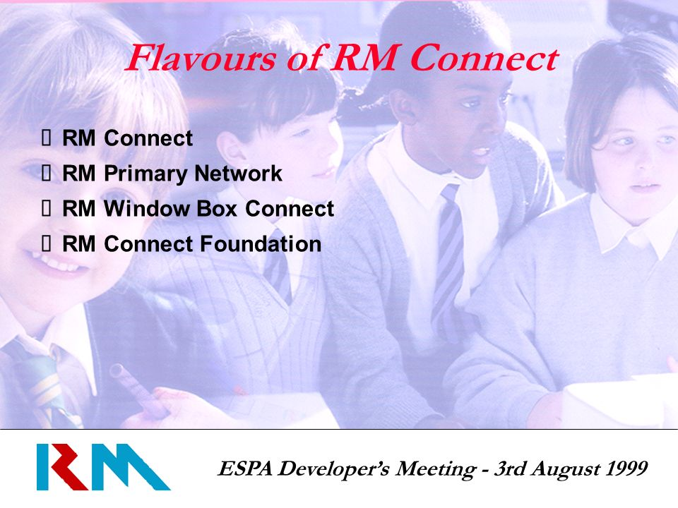 ESPA Developers Meeting - 3rd August 1999 Flavours of RM Connect RM Connect RM Primary Network RM Window Box Connect RM Connect Foundation
