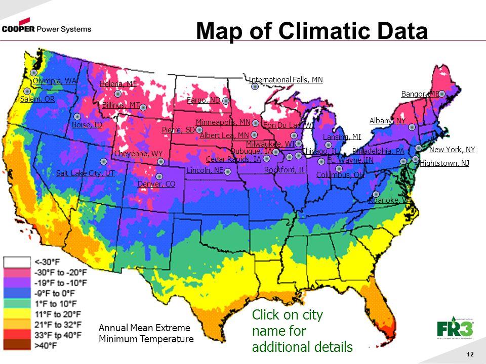 12 Map of Climatic Data Click on city name for additional details Annual Mean Extreme Minimum Temperature Albert Lea, MN Lansing, MI Fargo, ND International Falls, MN Minneapolis, MN Pierre, SD Dubuque, IA Cedar Rapids, IA Fon Du Lac, WI Milwaukee, WI Chicago, IL Rockford, IL Bangor, ME Hightstown, NJ Philadelphia, PA Roanoke, VA Boise, ID Lincoln, NE Olympia, WA Salem, OR Cheyenne, WY Denver, CO Billings, MT Ft.