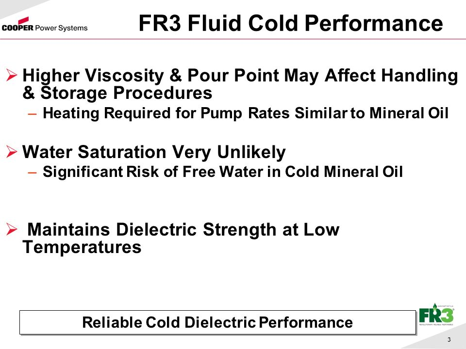 3 FR3 Fluid Cold Performance Higher Viscosity & Pour Point May Affect Handling & Storage Procedures –Heating Required for Pump Rates Similar to Mineral Oil Water Saturation Very Unlikely –Significant Risk of Free Water in Cold Mineral Oil Maintains Dielectric Strength at Low Temperatures Reliable Cold Dielectric Performance