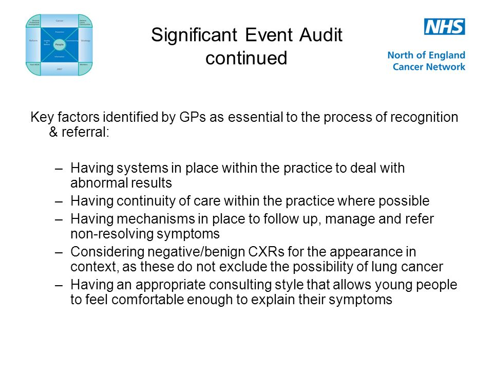 Significant Event Audit continued Key factors identified by GPs as essential to the process of recognition & referral: –Having systems in place within the practice to deal with abnormal results –Having continuity of care within the practice where possible –Having mechanisms in place to follow up, manage and refer non-resolving symptoms –Considering negative/benign CXRs for the appearance in context, as these do not exclude the possibility of lung cancer –Having an appropriate consulting style that allows young people to feel comfortable enough to explain their symptoms