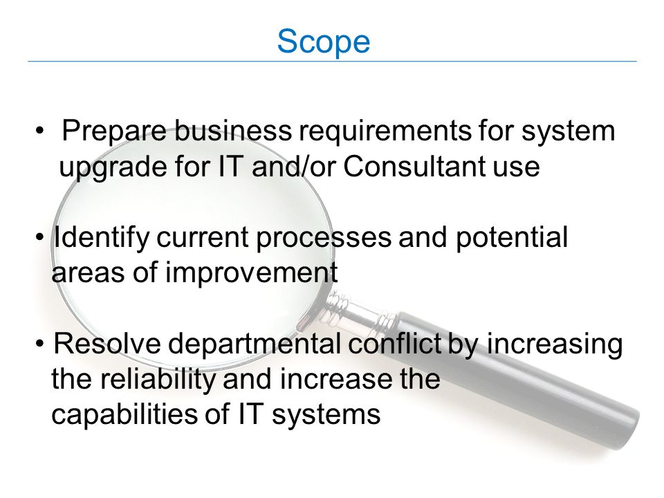 Scope Prepare business requirements for system upgrade for IT and/or Consultant use Identify current processes and potential areas of improvement Reso