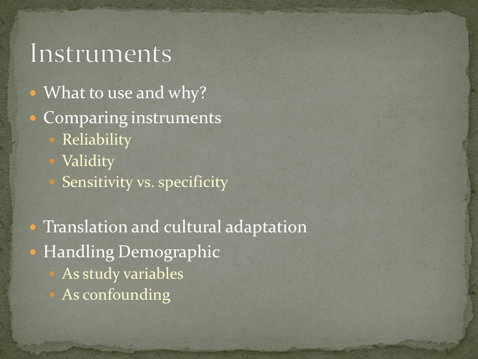What to use and why. Comparing instruments Reliability Validity Sensitivity vs.
