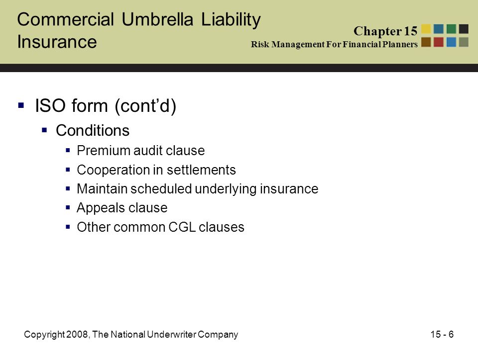 15 - 6Copyright 2008, The National Underwriter Company ISO form (contd) Conditions Premium audit clause Cooperation in settlements Maintain scheduled underlying insurance Appeals clause Other common CGL clauses Chapter 15 Risk Management For Financial Planners Commercial Umbrella Liability Insurance