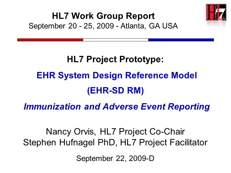 HL7 Work Group Report September 20 - 25, 2009 - Atlanta, GA USA HL7 Project Prototype: EHR System Design Reference Model (EHR-SD RM) Immunization and