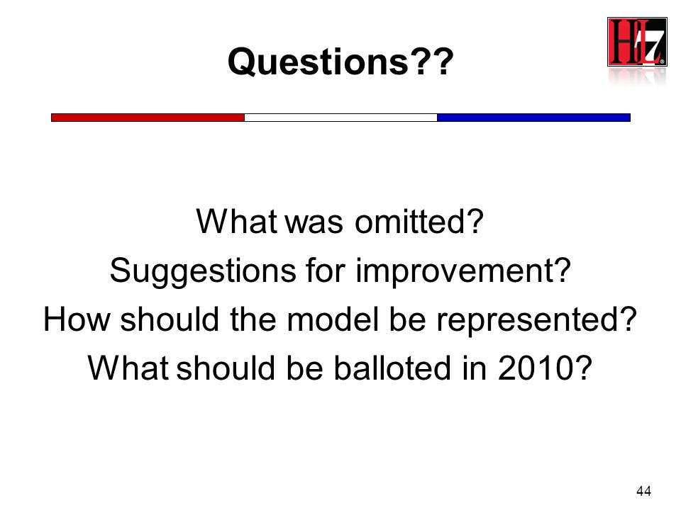 44 Questions?? What was omitted? Suggestions for improvement? How should the model be represented? What should be balloted in 2010?