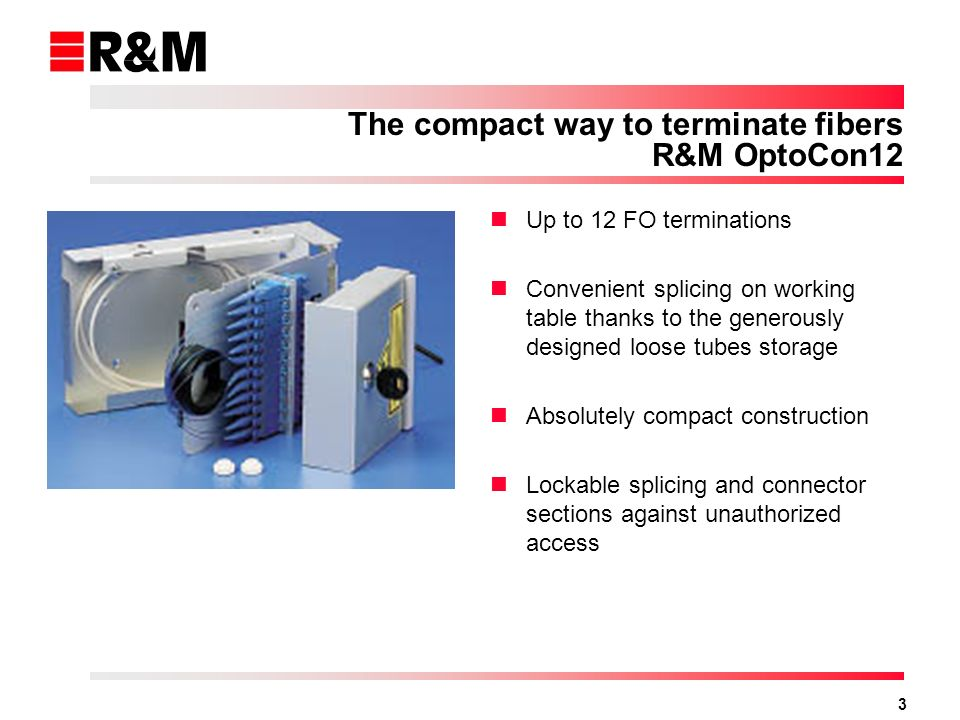 3 The compact way to terminate fibers R&M OptoCon12 Up to 12 FO terminations Convenient splicing on working table thanks to the generously designed loose tubes storage Absolutely compact construction Lockable splicing and connector sections against unauthorized access