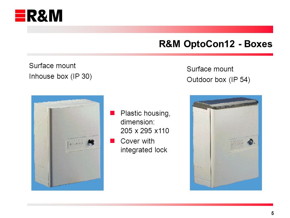 5 R&M OptoCon12 - Boxes Plastic housing, dimension: 205 x 295 x110 Cover with integrated lock Surface mount Inhouse box (IP 30) Surface mount Outdoor box (IP 54)
