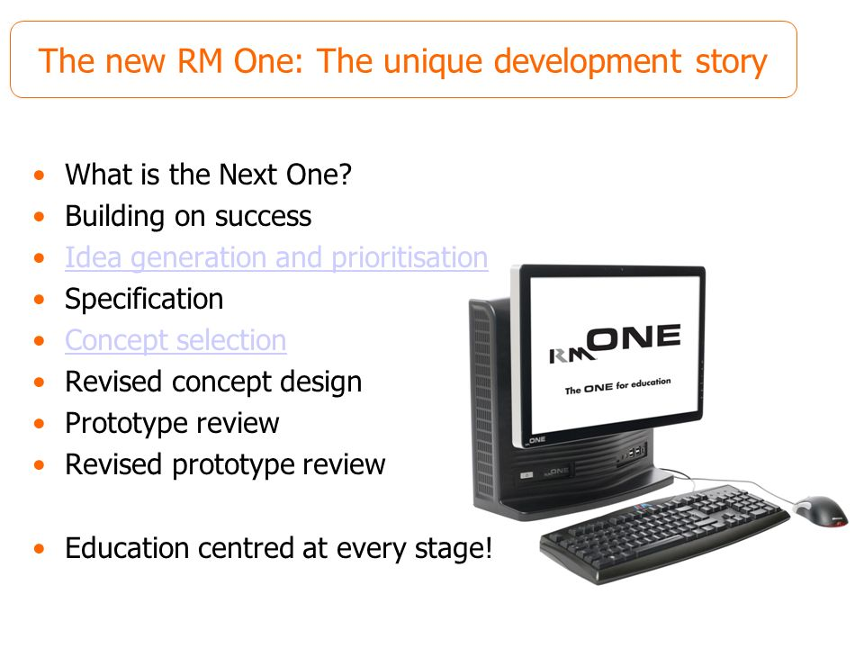 The new RM One: The unique development story What is the Next One? Building on success Idea generation and prioritisation Specification Concept select