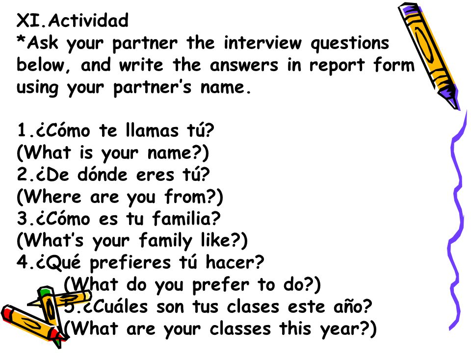 XI.Actividad *Ask your partner the interview questions below, and write the answers in report form using your partners name. 1.¿Cómo te llamas tú? (Wh