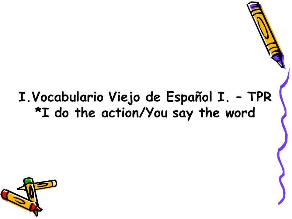 I.Vocabulario Viejo de Español I. – TPR *I do the action/You say the word