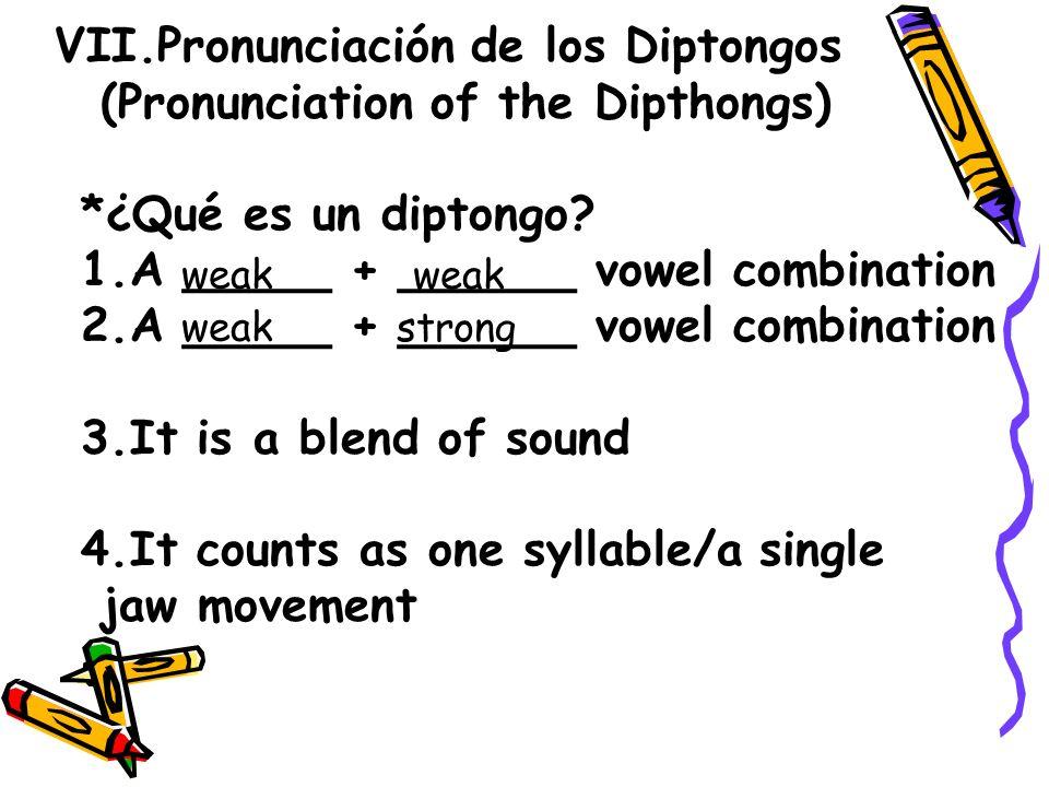 VII.Pronunciación de los Diptongos (Pronunciation of the Dipthongs) *¿Qué es un diptongo? 1.A _____ + ______ vowel combination 2.A _____ + ______ vowe