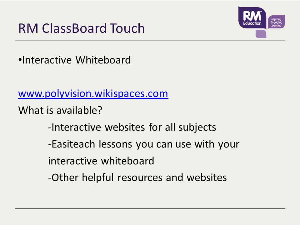 RM ClassBoard Touch Interactive Whiteboard www.polyvision.wikispaces.com What is available? -Interactive websites for all subjects -Easiteach lessons
