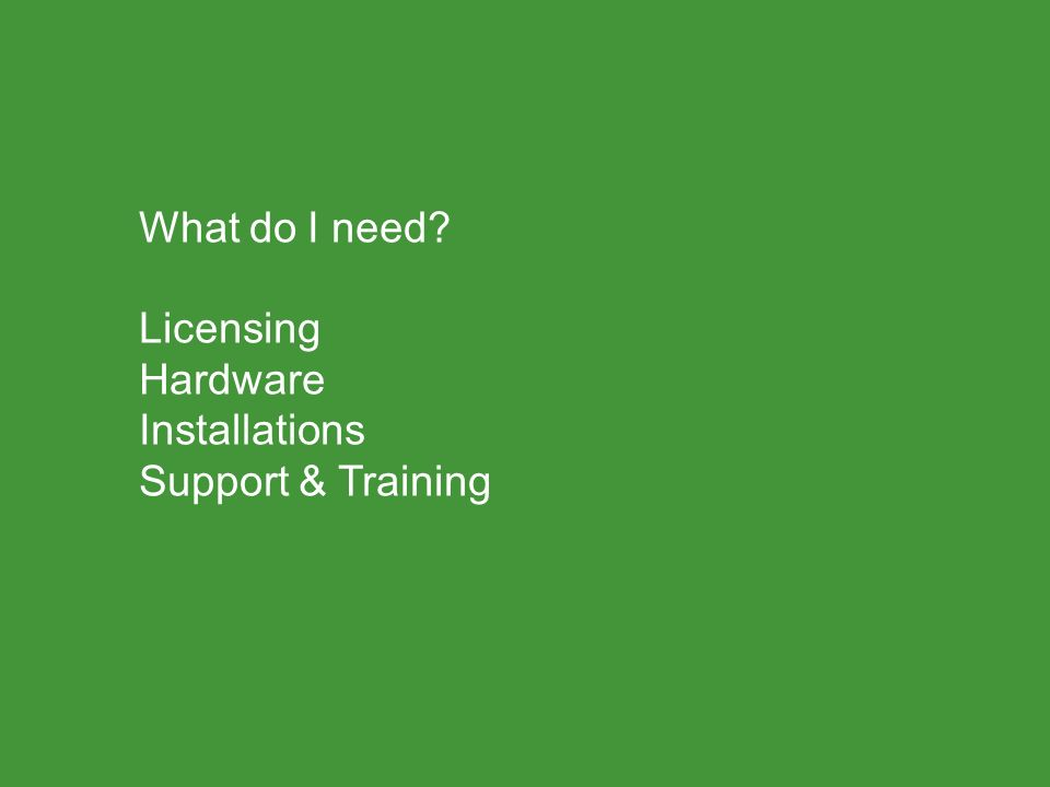 What do I need? Licensing Hardware Installations Support & Training