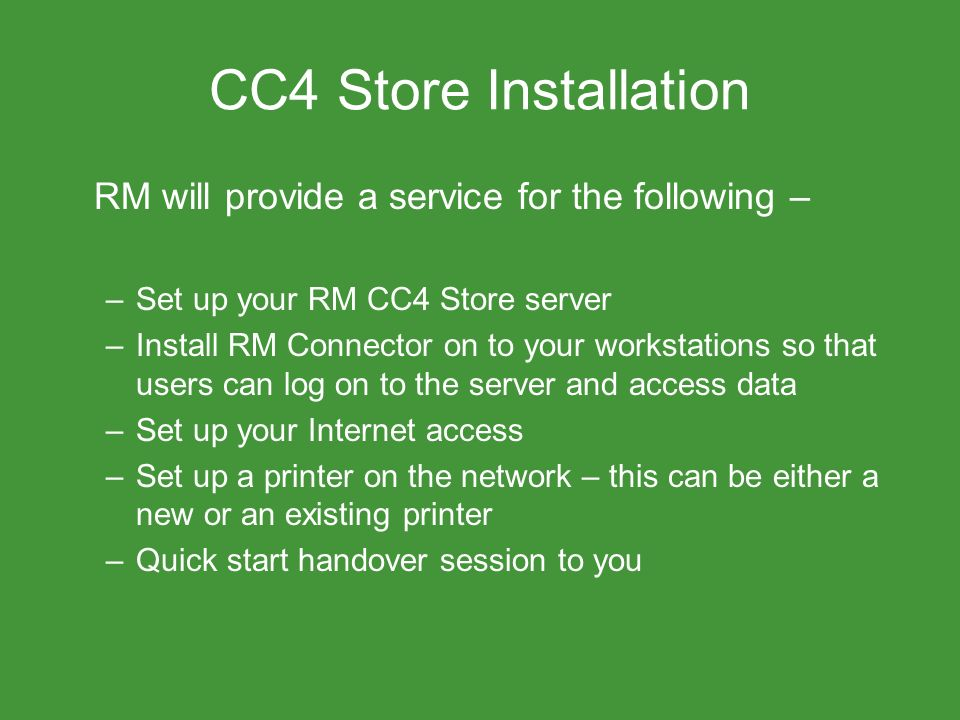 CC4 Store Installation RM will provide a service for the following – –Set up your RM CC4 Store server –Install RM Connector on to your workstations so that users can log on to the server and access data –Set up your Internet access –Set up a printer on the network – this can be either a new or an existing printer –Quick start handover session to you