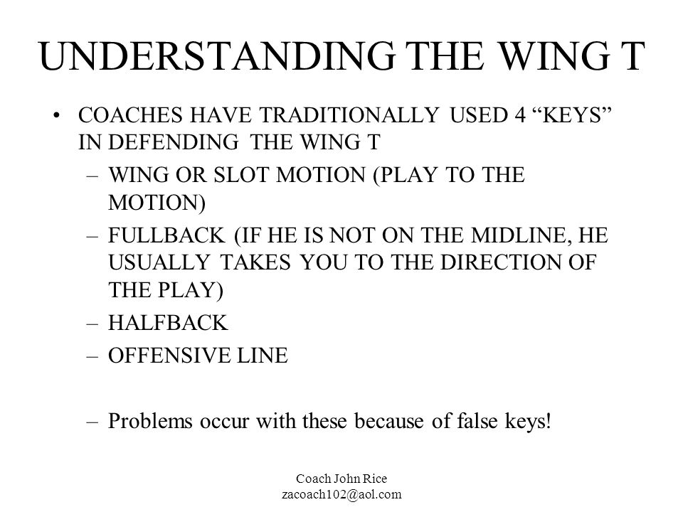 Coach John Rice zacoach102@aol.com UNDERSTANDING THE WING T COACHES HAVE TRADITIONALLY USED 4 KEYS IN DEFENDING THE WING T –WING OR SLOT MOTION (PLAY