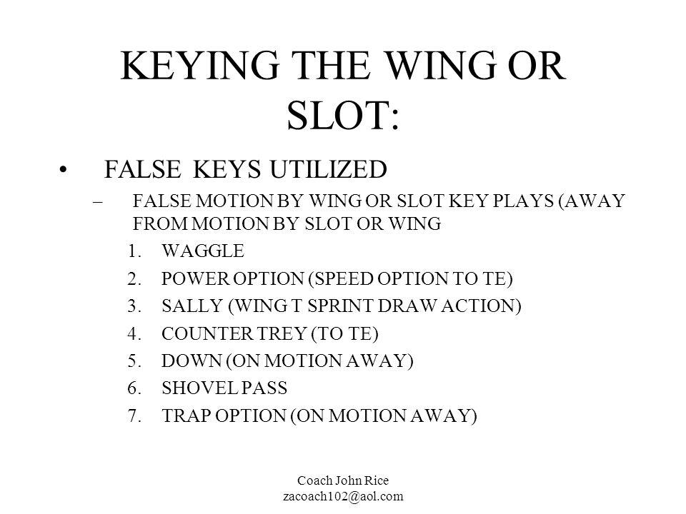 Coach John Rice zacoach102@aol.com KEYING THE WING OR SLOT: FALSE KEYS UTILIZED –FALSE MOTION BY WING OR SLOT KEY PLAYS (AWAY FROM MOTION BY SLOT OR W