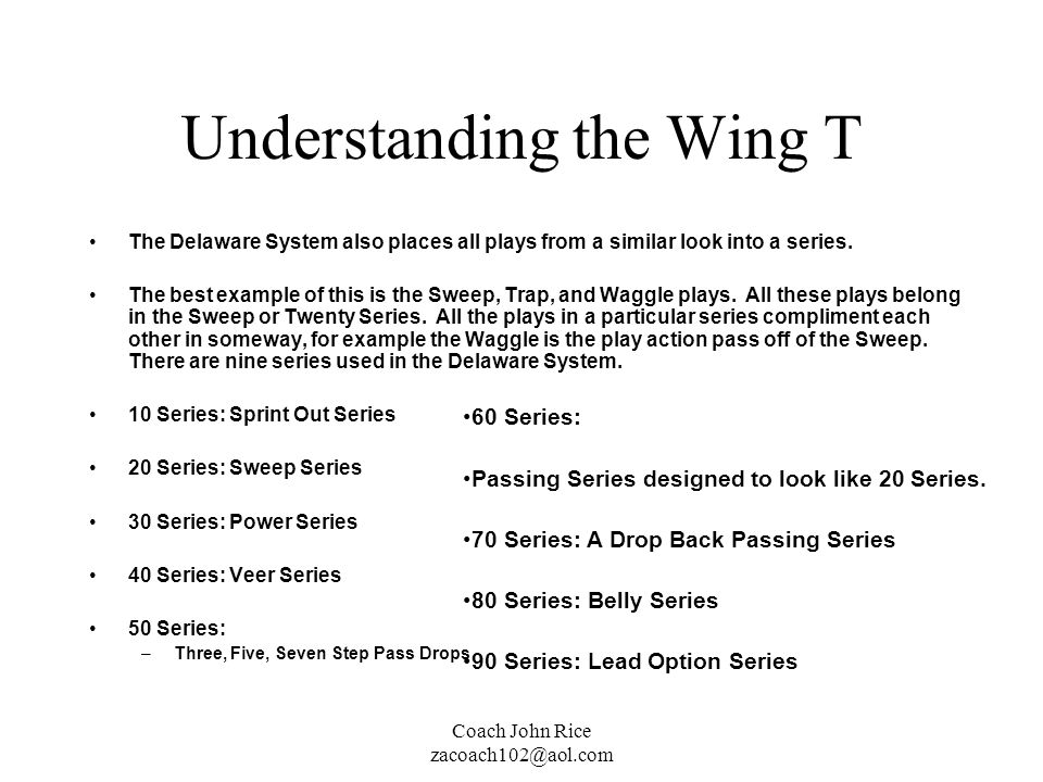 Coach John Rice zacoach102@aol.com Understanding the Wing T The Delaware System also places all plays from a similar look into a series. The best exam