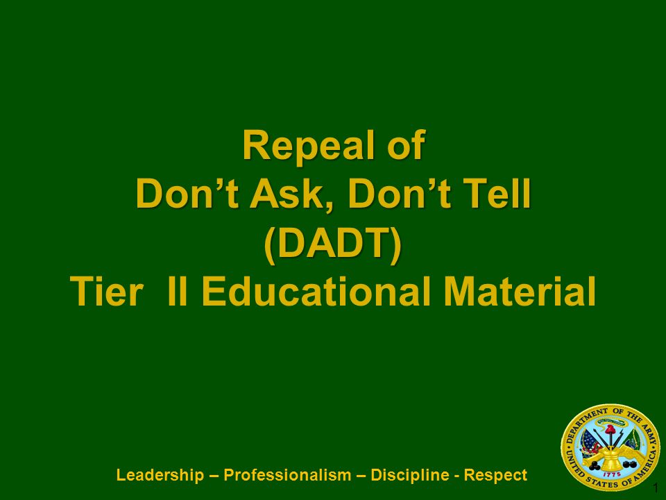 Leadership – Professionalism – Discipline - Respect Repeal of Dont Ask, Dont Tell (DADT) Repeal of Dont Ask, Dont Tell (DADT) Tier II Educational Material 1
