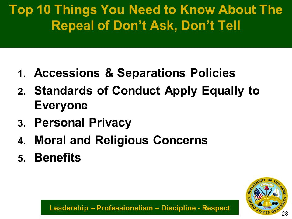 Leadership – Professionalism – Discipline - Respect Top 10 Things You Need to Know About The Repeal of Dont Ask, Dont Tell 1.