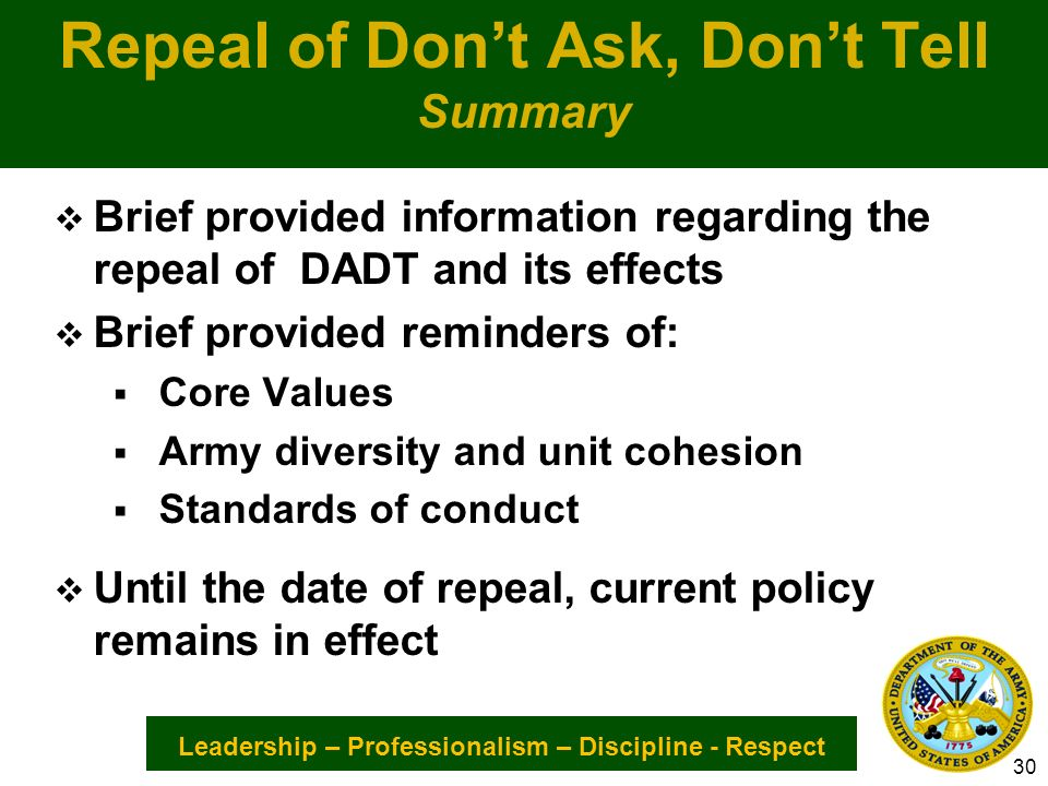 Leadership – Professionalism – Discipline - Respect Repeal of Dont Ask, Dont Tell Summary Brief provided information regarding the repeal of DADT and its effects Brief provided reminders of: Core Values Army diversity and unit cohesion Standards of conduct Until the date of repeal, current policy remains in effect 30
